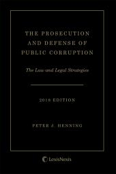 The Prosecution and Defense of Public Corruption: The Law and Legal Strategies, 2018 Edition cover