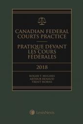 Canadian Federal Courts Practice, 2018 Edition + E-Book / Pratique devant les Cours fédérales, édition 2018 + livre électronique cover